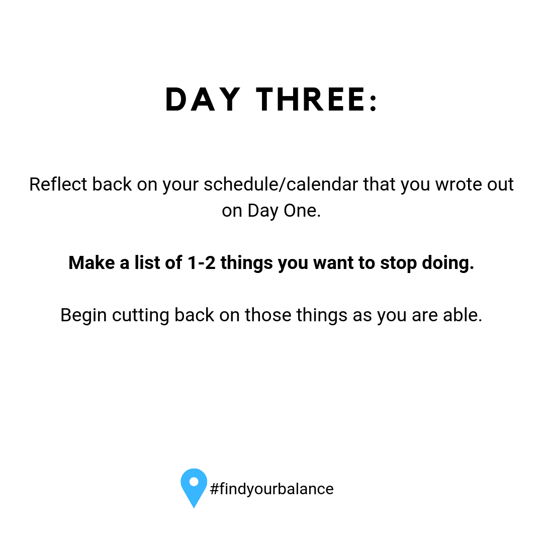 Day Three: Reflect back on your schedule/calendar that you wrote out on Day one. Make a list of 1-2 things you want to stop doing. #findyourbalance