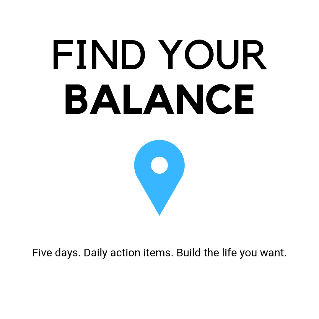 Find Your Balance. Five Days. Daily Action Items. Build the life you want.