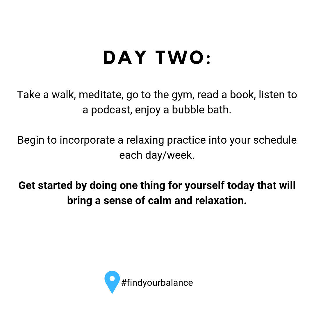 Day Two: Take a walk, meditate, go to the gym, read a book, listen to a podcast, enjoy a bubble bath. #findyourbalance