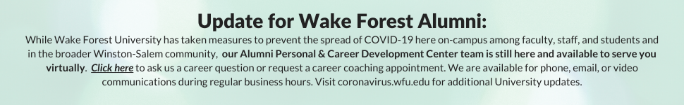 Update for Wake Forest Alumni: While Wake Forest University has taken measures to prevent the spread of COVID-19 here on-campus among faculty, staff, and students and in the broader Winston-Salem community, our Alumni Personal & Career Development Center team is still here and available to serve you virtually. Click here to ask us a career question or request a career coaching appointment. We are available for phone, email, or video communications during regular business hours. Visit coronavirus.wfu.edu for additional University updates.