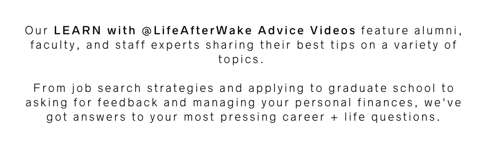 Our LEARN with @LifeAfterWake Advice Videos feature alumni, faculty, and staff experts sharing their best tips on a variety of topics. From job search strategies and applying to graduate school to asking for feedback and managing your personal finances, we've got answers to your most pressing career + life questions.