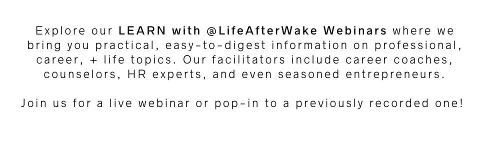 Explore our LEARN with @LifeAfterWake Webinars where we bring you practical, easy-to-digest information on professional, career, + life topics. Our facilitators include career coaches, counselors, HR experts, and even seasoned entrepreneurs. Join us for a live webinar or pop-in to a previously recorded one!
