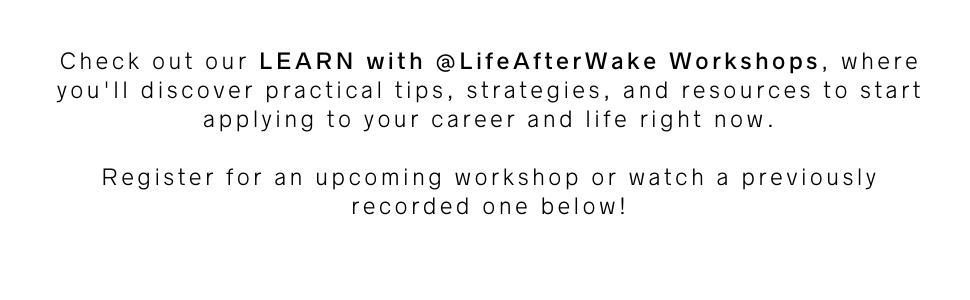 LEARN with Life After Wake Workshops: get practical tips, strategies, and resources to start applying to your career and life right now. Register for an upcoming webinar or watch a recorded one below.