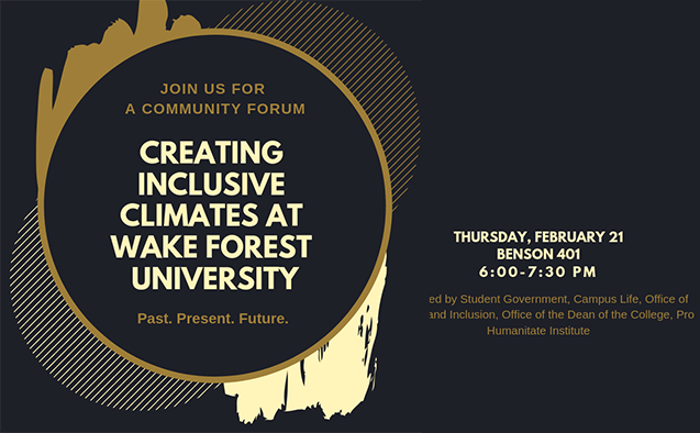Community Forum: Inclusive Climates at Wake Forest University. Past. Present. Future. 6:00 pm on Thursday, February 21 Benson 401