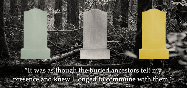 It was as though the buried ancestors felt my presence and knew I longed to commune with them.