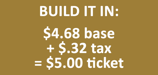 Build Sales Tax In: $4.68 base plus $.32 tax equals $5.00 ticket price