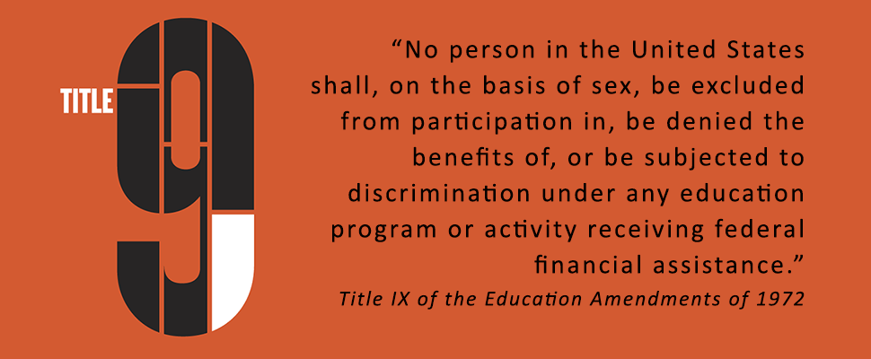 """No person in the United States shall, on the basis of sex, be excluded from participation in, be denied the benefits of, or be subjected to discrimination under any education program or activity receiving federal financial assistance."" Title IX of the Education Amendments of 1972"