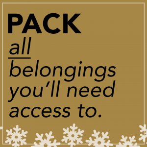 Pack all belongings you'll need access to.