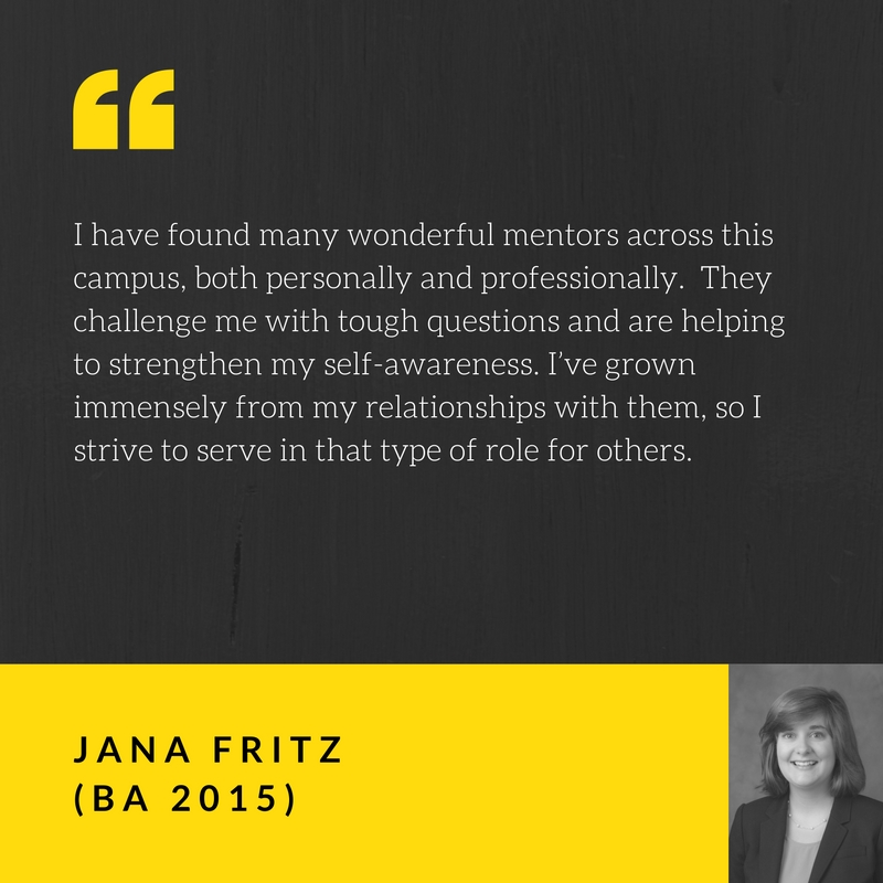 I have found many wonderful mentors across this campus, both personally and professionally. They challenge me with tough questions and are helping to strengthen my self-awareness. I've grown immensely from my relationships with them, so I strive to serve in that type of role for others. Quote by Jana Fritz, BA 2015