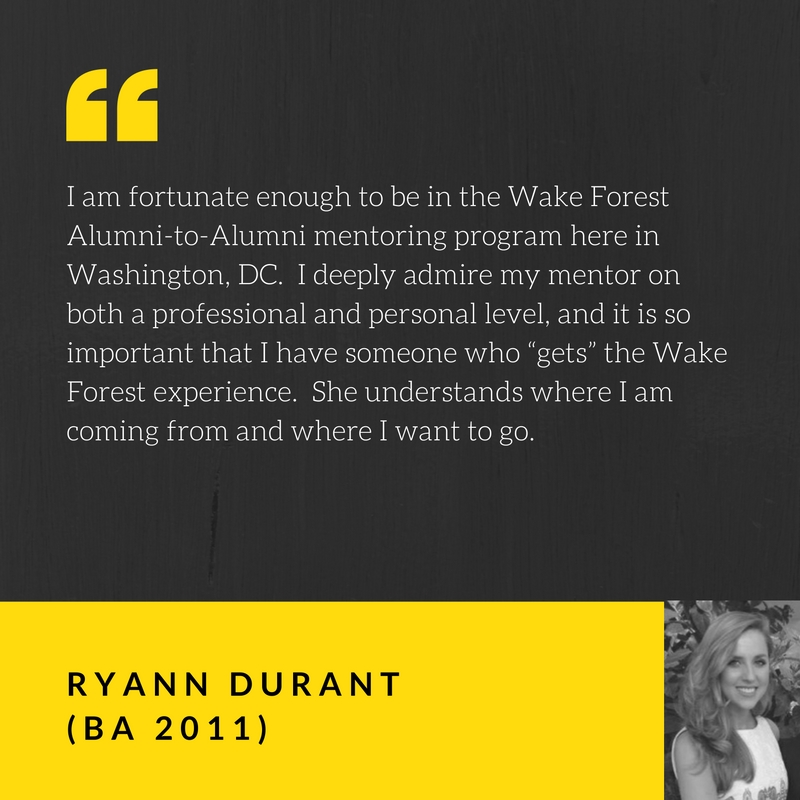 "I am fortunate enough to be in the Wake Forest Alumni-to-Alumni mentoring program here in Washington, DC. I deeply admire my mentor on both a professional and personal level, and it is so important that I have someone who ""gets"" the Wake Forest experience. She understands where I am coming from and where I want to go. Quote by Ryann DuRant, BA 2011"