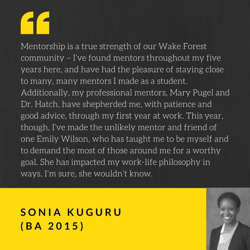 Mentorship is a true strength of our Wake Forest community – I've found mentors throughout my five years here, and have had the pleasure of staying close to many, many mentors I made as a student. Additionally, my professional mentors, Mary Pugel and Dr. Hatch, have shepherded me, with patience and good advice, through my first year at work. This year, though, I've made the unlikely mentor and friend of one Emily Wilson, who has taught me to be myself and to demand the most of those around me for a worthy goal. She has impacted my work-life philosophy in ways, I'm sure, she wouldn't know. Quote by Sonia Kuguru, BA 2015