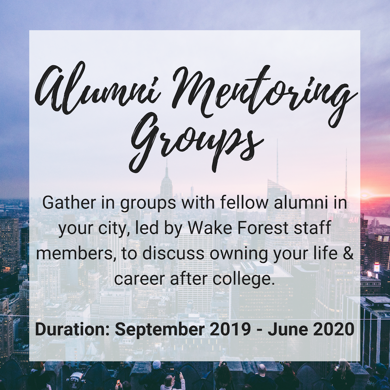 Alumni Mentoring Groups: Gather in groups with fellow alumni in your city, led by Wake Forest staff members, to discuss owning your life & career after college. Duration: September 2019 to June 2020