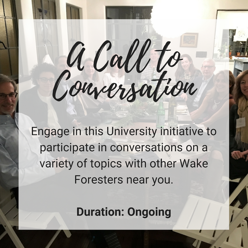 A Call to Conversation: Engage in this Unviersity initiative to participate in conversations on a variety of topics with other Wake Foresters near you. Duration: ongoing