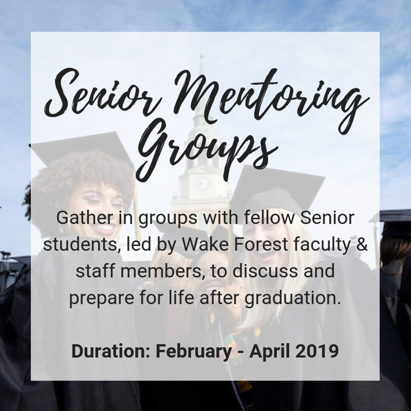 Senior Mentoring Groups: Gather in groups with Senior students, led by Wake Forest faculty & staff members, to discuss and prepare for life after graduation. Duration: February-April 2019