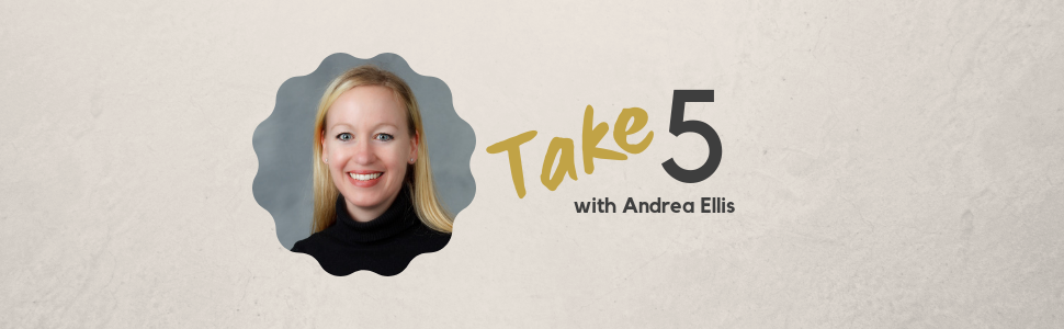 Take 5 with Andrea Ellis