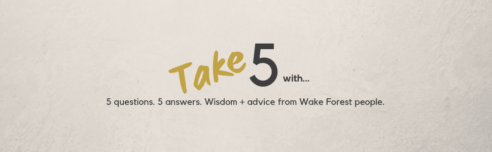 Take 5 with... 5 questions. 5 answers. Wisdom + advice from Wake Forest people.
