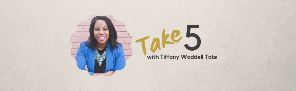 Take 5 with Tiffany Waddell Tate