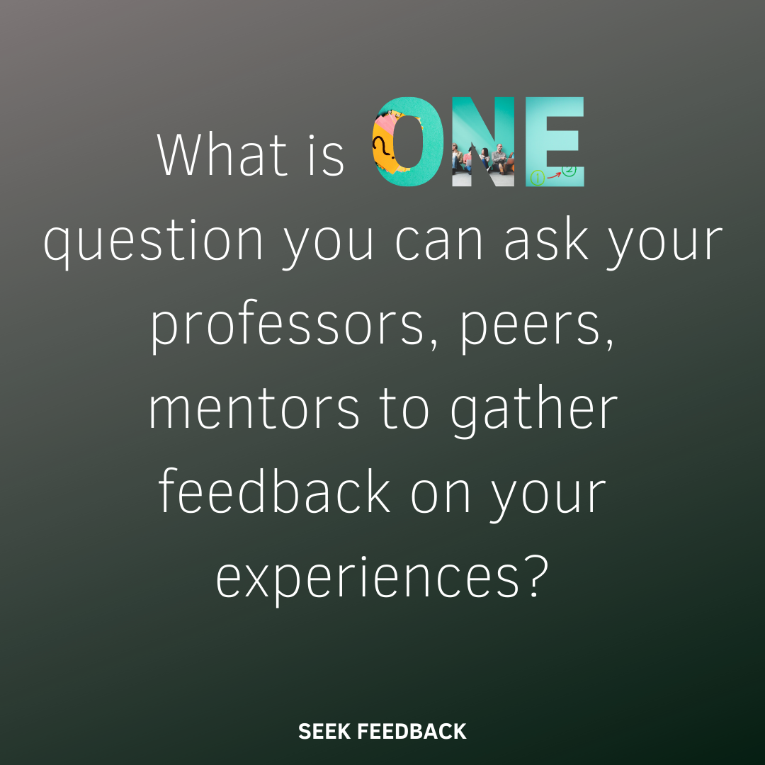What is one question you can ask your professors, peers, mentors to gather feedback on your experiences?