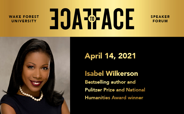 "Informational for Isabell Wilkerson's speaking event as part of Wake Forest University's Face to Face Speaker Forum. It includes a headshot of Wilkerson, the Speaker Forum logo, and text that says ""April 14, 2021"" and ""Isabel Wilkerson, Bestselling author and Pulitzer Prize and National Humanities Award winner."""