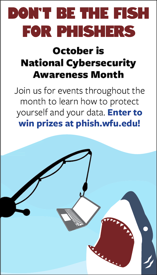 """Informational flyer for 2021 Cybersecurity Awareness month with text that says """"Don't be the fish for phishers. October is National Cybersecurity Awareness Month. Join us for events throughout the month to learn how to protect yourself and your data. Enter to win prizes at phish.wfu.edu!"""" There's a cartoon image of a laptop on a fishing pole hook with a cartoon shark opening its mouth to eat the laptop."""