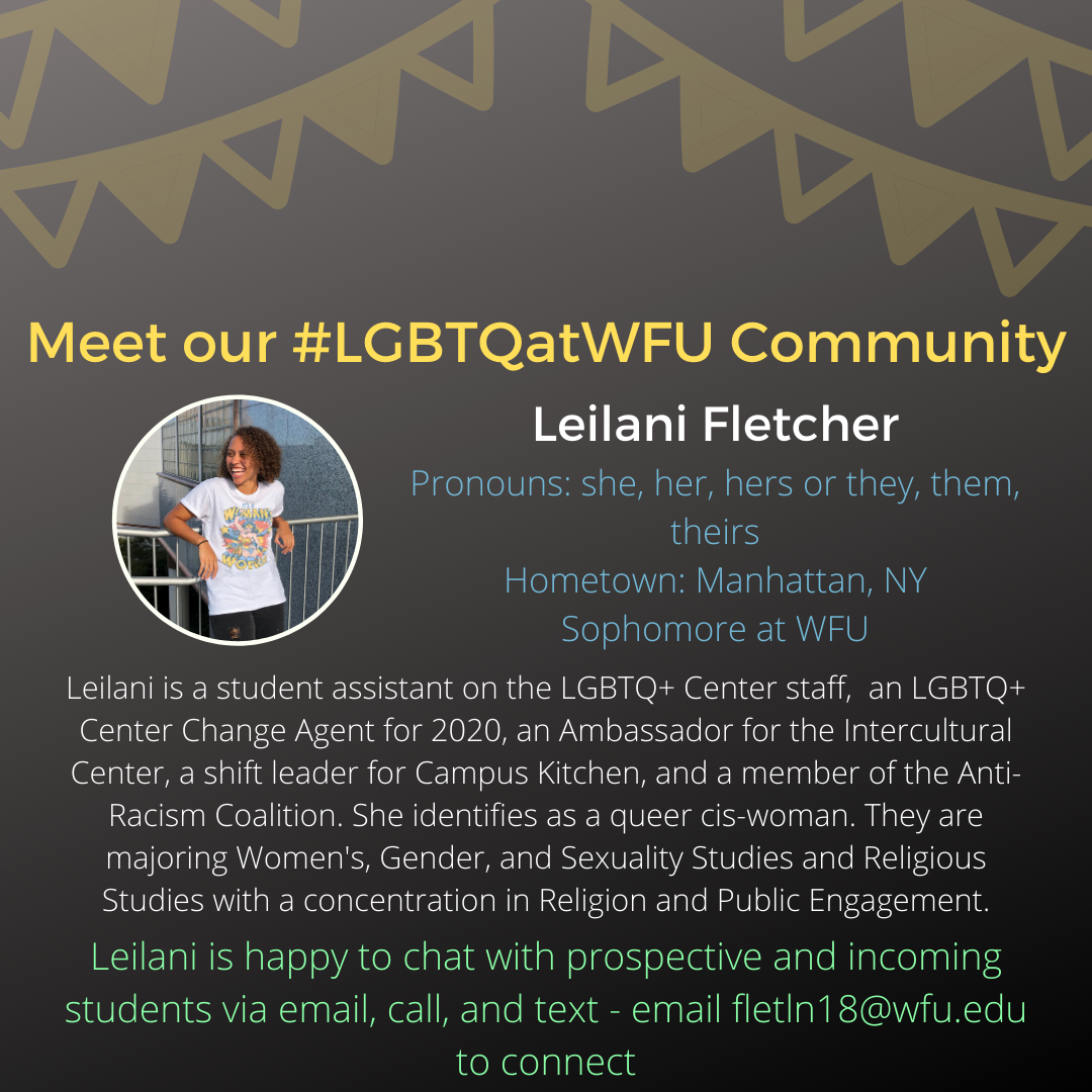Leilani is a student assistant on the LGBTQ+ Center staff, an LGBTQ+ Center Change Agent for 2020, an Ambassador for the Intercultural Center, a shift leader for Campus Kitchen, and a member of the Anti-Racism Coalition. She identifies as a queer cis-woman. They are majoring Women's, Gender, and Sexuality Studies and Religious Studies with a concentration in Religion and Public Engagement.