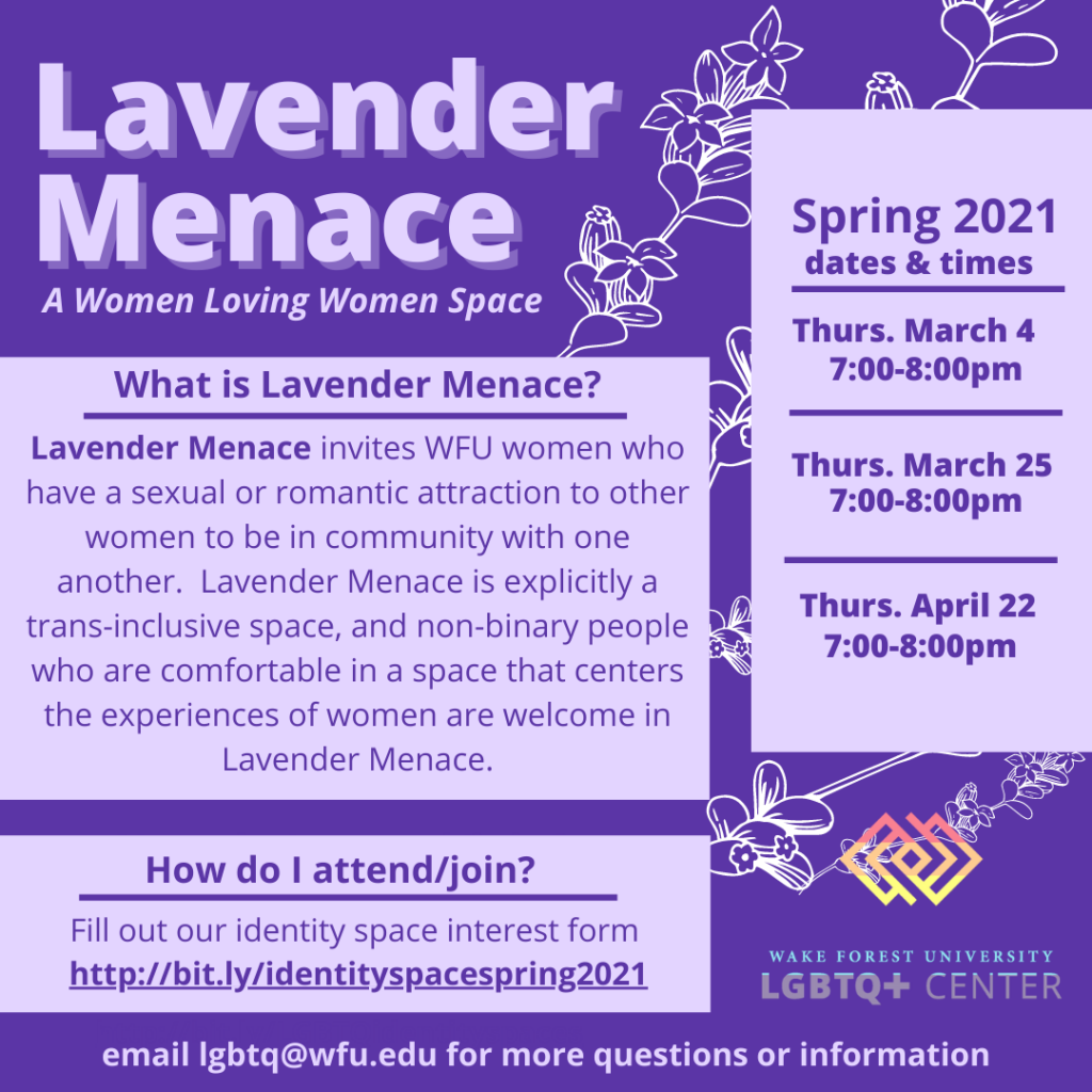 Lavender Menace invites WFU women who have a sexual or romantic attraction to other women to be in community with one another. Lavender Menace is explicitly a trans-inclusive space, and non-binary people who are comfortable in a space that centers the experiences of women are welcome in Lavender Menace.