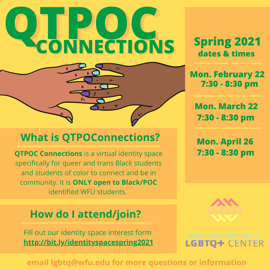 QTPOC Connections is a virtual identity space specifically for queer and trans Black students and students of color to connect and be in community. It is ONLY open to Black/POC identified WFU students.