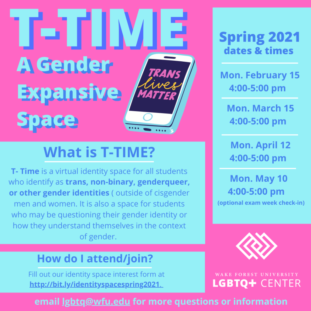T- Time is a virtual identity space for all students who identify as trans, non-binary, genderqueer, or other gender identities ( outside of cisgender men and women. It is also a space for students who may be questioning their gender identity or how they understand themselves in the context of gender.