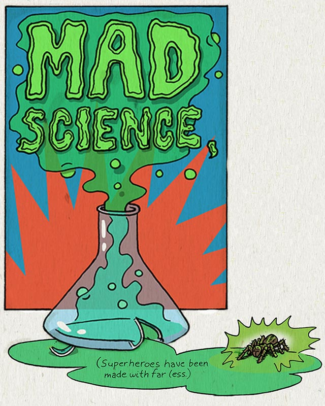 Mad Science. (Superheroes have been made with far less.)