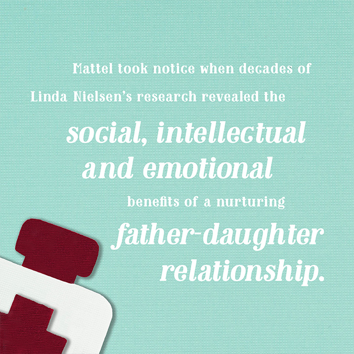 Mattel took notice when decades of Linda Nielsen's research revealed the social, intellectual and emotional benefits of a nurturing father-daughter relationship.
