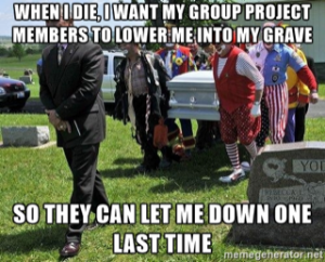 Finals meme: when I die, I want my group project members to lower me to my grave so they can let me down one last time
