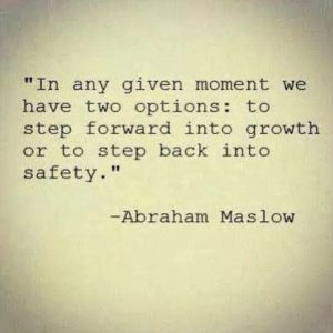 In any given moment, we have two options: to step forward into growth or to step back into safety.